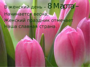 В женский день – 8 Марта – Начинается весна, Женский праздник отмечает Наша с