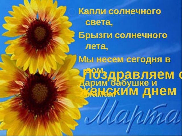 Поздравляем с женским днем 1 Капли солнечного света, Брызги солнечного лета,...