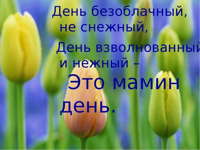 День безоблачный, не снежный, День взволнованный и нежный – Это мамин день.