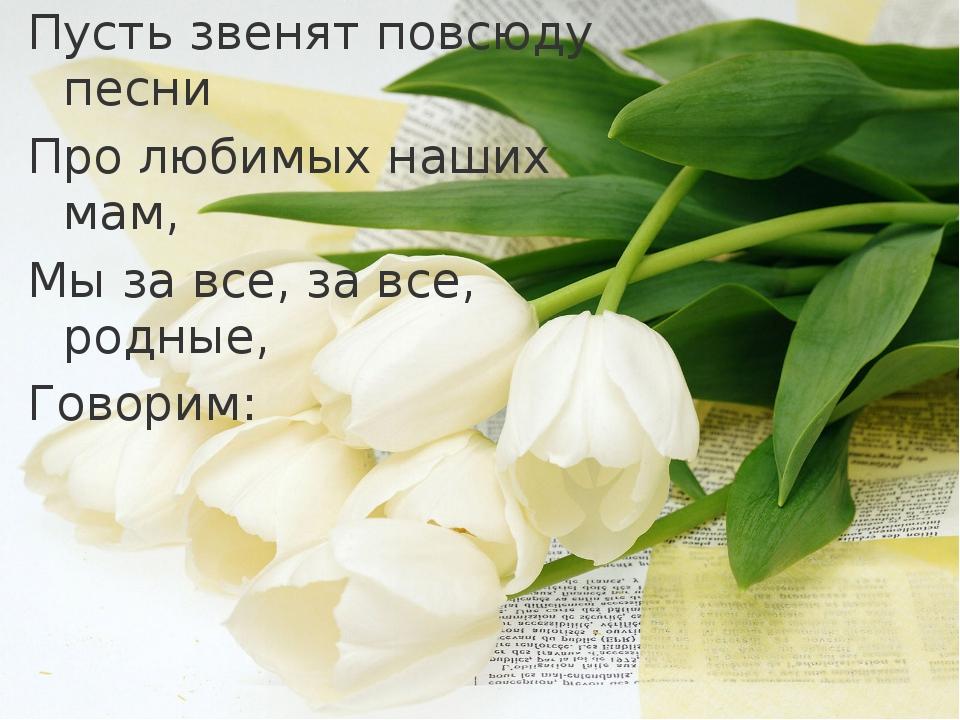Пусть звенят повсюду песни Про любимых наших мам, Мы за все, за все, родные,...