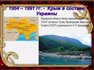 1954 – 1991 гг. - Крым в составе Украины Крымская область была передана в сос