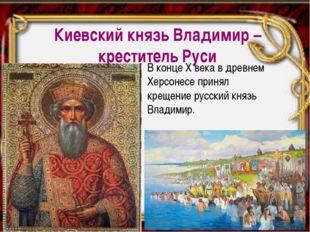 В конце Х века в древнем Херсонесе принял крещение русский князь Владимир. Ки