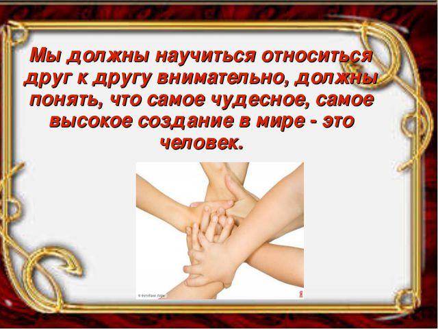 Мы должны научиться относиться друг к другу внимательно, должны понять, что с...