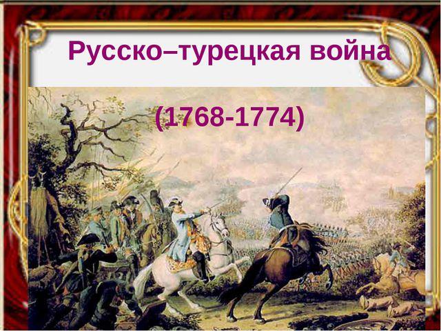 Русско–турецкая война (1768-1774)