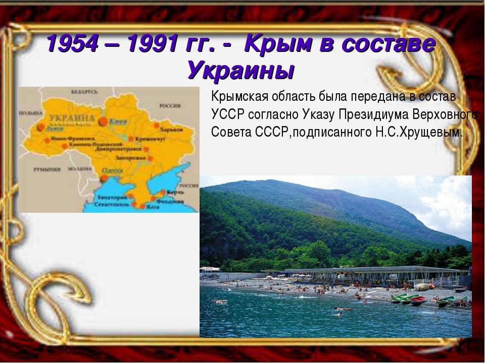 1954 – 1991 гг. - Крым в составе Украины Крымская область была передана в сос...