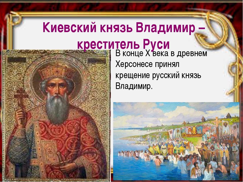 В конце Х века в древнем Херсонесе принял крещение русский князь Владимир. Ки...