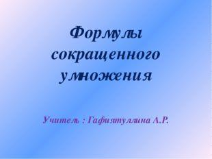 Формулы сокращенного умножения Учитель : Гафиятуллина А.Р.