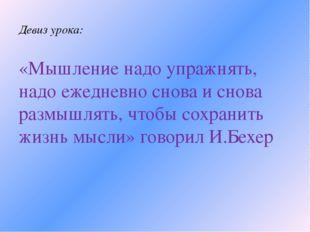 Девиз урока: «Мышление надо упражнять, надо ежедневно снова и снова размышлят
