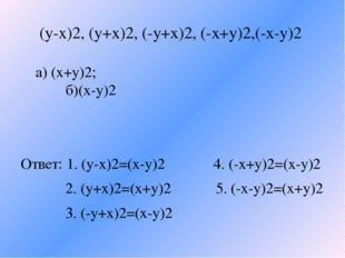 (y-x)2, (y+x)2, (-y+x)2, (-x+y)2,(-x-y)2 a) (x+y)2; б)(x-y)2 Ответ: 1. (y-x)2