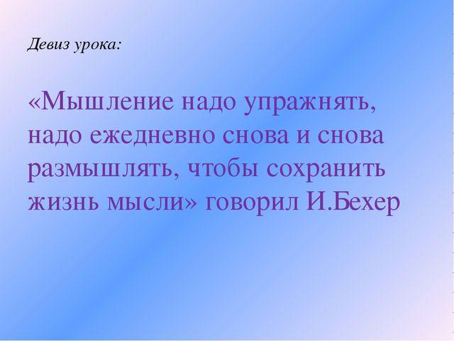 Девиз урока: «Мышление надо упражнять, надо ежедневно снова и снова размышлят...