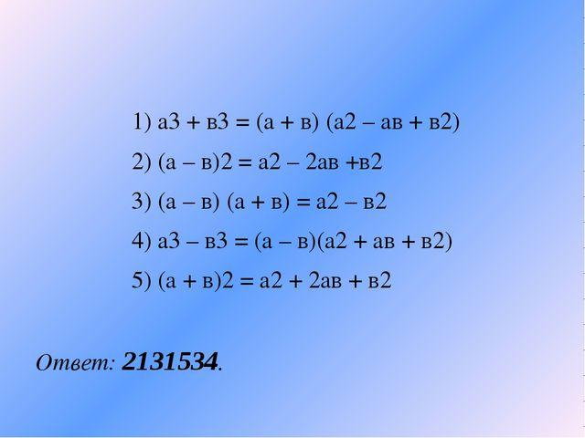 1) а3 + в3 = (а + в) (а2 – ав + в2) 2) (а – в)2 = а2 – 2ав +в2 3) (а – в) (а...