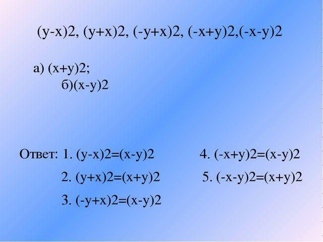 (y-x)2, (y+x)2, (-y+x)2, (-x+y)2,(-x-y)2 a) (x+y)2; б)(x-y)2 Ответ: 1. (y-x)2...