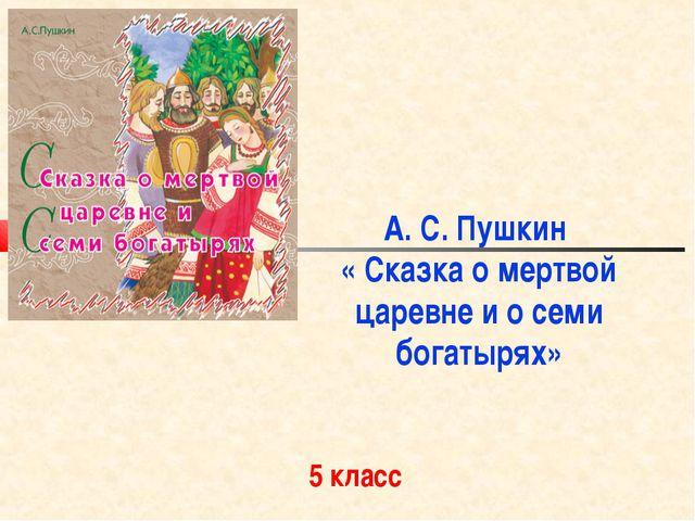 А. С. Пушкин « Сказка о мертвой царевне и о семи богатырях» 5 класс