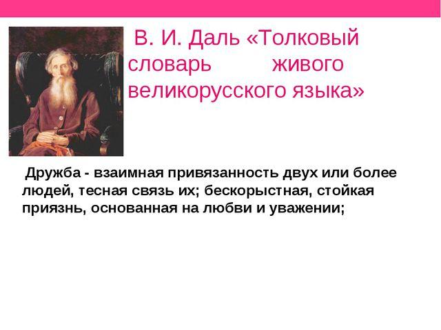 В. И. Даль «Толковый словарь живого великорусского языка» Дружба - взаимная...