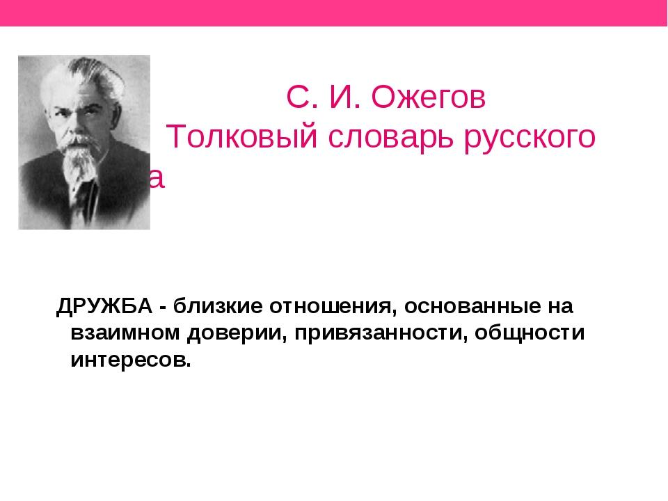 С. И. Ожегов Толковый словарь русского языка ДРУЖБА - близкие отношения, осн...