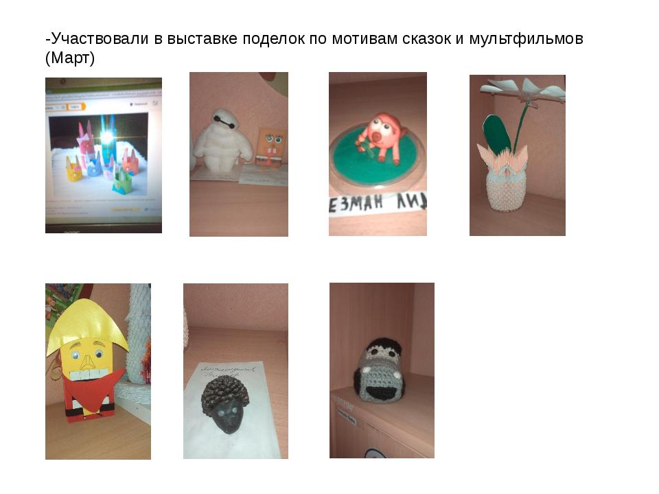 -Участвовали в выставке поделок по мотивам сказок и мультфильмов (Март)