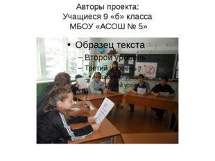 Авторы проекта: Учащиеся 9 «б» класса МБОУ «АСОШ № 5»