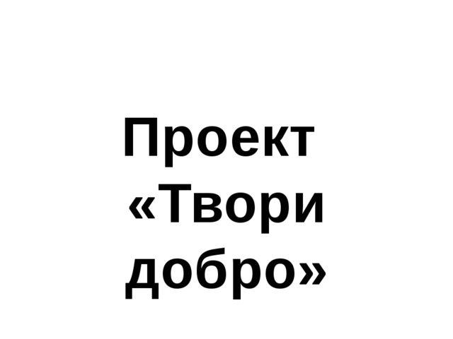 Проект «Твори добро»