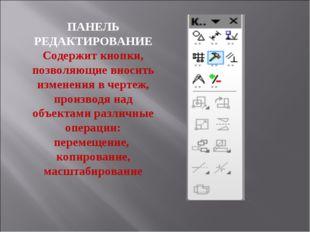 ПАНЕЛЬ РЕДАКТИРОВАНИЕ Содержит кнопки, позволяющие вносить изменения в чертеж
