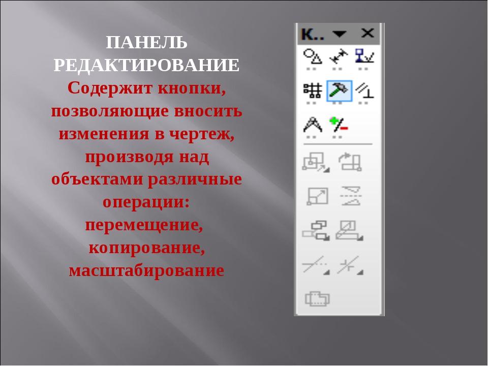ПАНЕЛЬ РЕДАКТИРОВАНИЕ Содержит кнопки, позволяющие вносить изменения в чертеж...