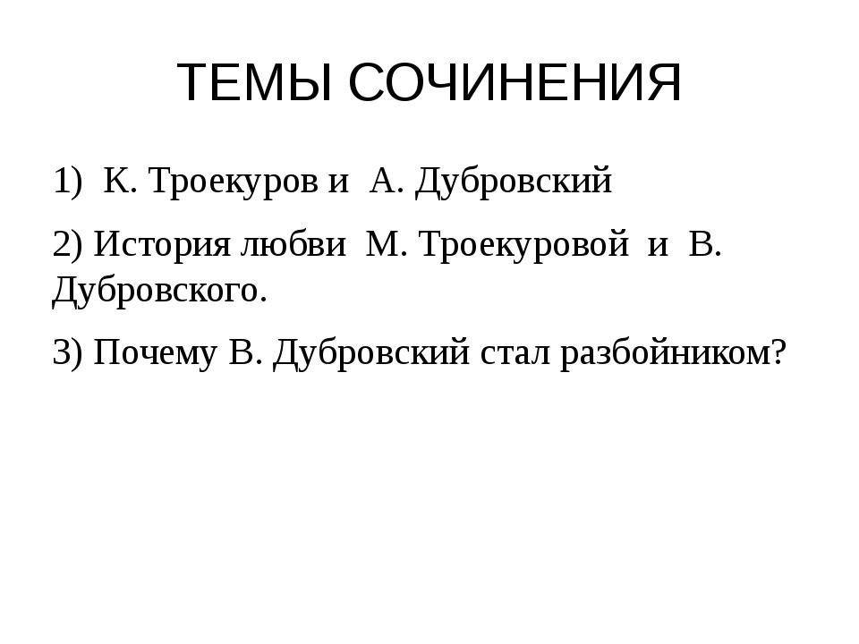 ТЕМЫ СОЧИНЕНИЯ 1) К. Троекуров и А. Дубровский 2) История любви М. Троекурово...