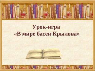 Урок-игра «В мире басен Крылова»