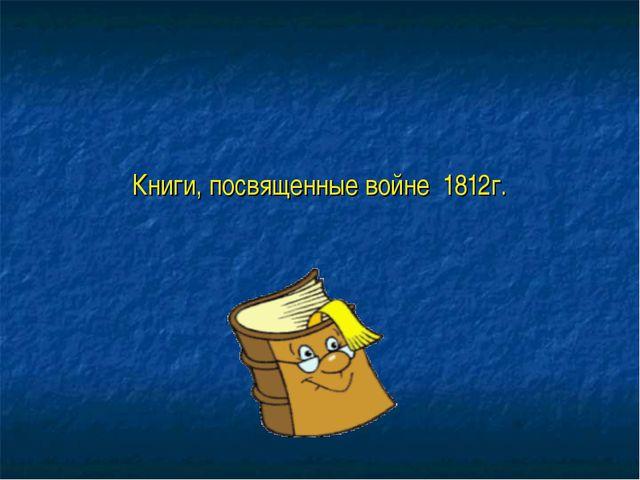 Книги, посвященные войне 1812г.