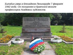Билибин умер в блокадном Ленинграде 7 февраля 1942 года. Он похоронен в брат