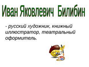 - русский художник, книжный иллюстратор, театральный оформитель.