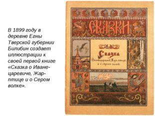 В 1899 году в деревне Егны Тверской губернии Билибин создает иллюстрации к с