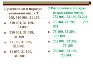 2. расположи в порядке убывания числа 31 099, 310 001, 31 109. 310 001, 31 10
