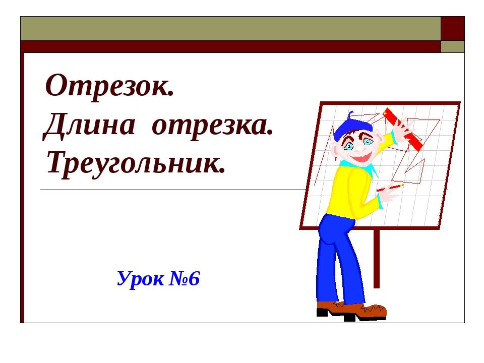 Отрезок. Длина отрезка. Треугольник. Урок №6
