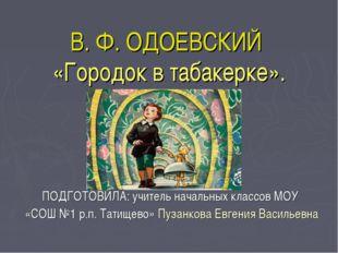 В. Ф. ОДОЕВСКИЙ «Городок в табакерке». ПОДГОТОВИЛА: учитель начальных классов