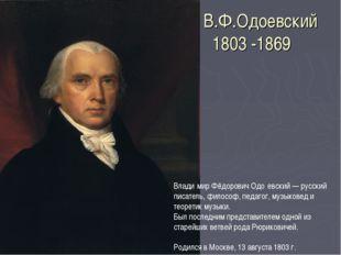 В.Ф.Одоевский 1803 -1869 Влади́мир Фёдорович Одо́евский — русский писатель, ф