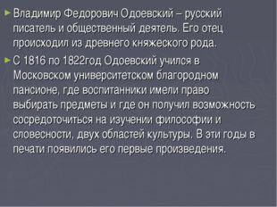 Владимир Федорович Одоевский – русский писатель и общественный деятель. Его о