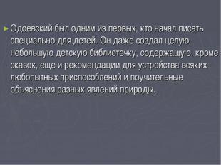 Одоевский был одним из первых, кто начал писать специально для детей. Он даж