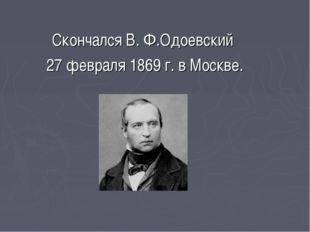 Скончался В. Ф.Одоевский 27 февраля 1869 г. в Москве.