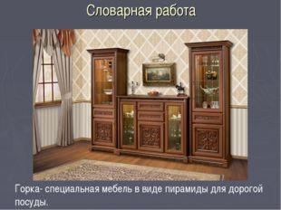 Словарная работа Горка- специальная мебель в виде пирамиды для дорогой посуды.