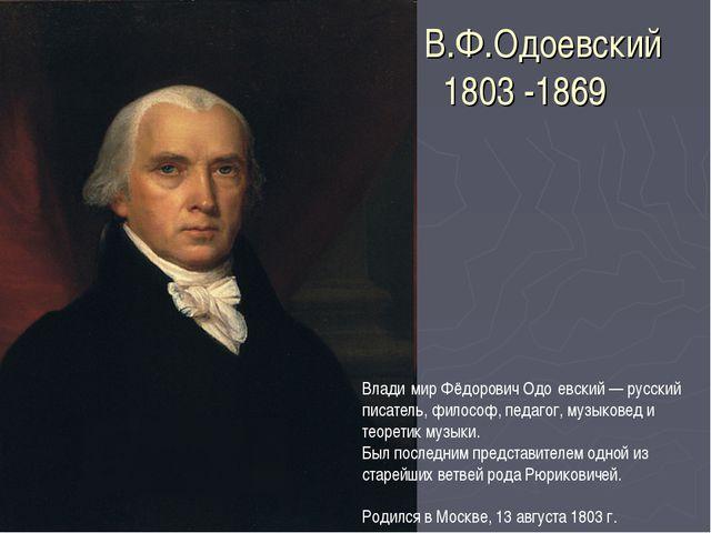 В.Ф.Одоевский 1803 -1869 Влади́мир Фёдорович Одо́евский — русский писатель, ф...