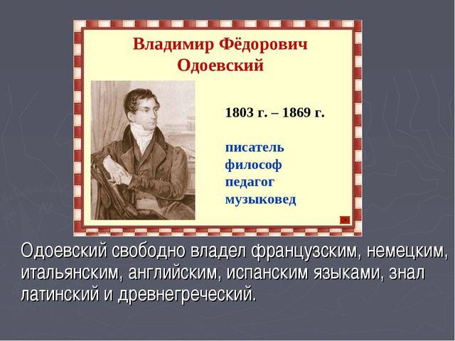 Одоевский свободно владел французским, немецким, итальянским, английским, исп...