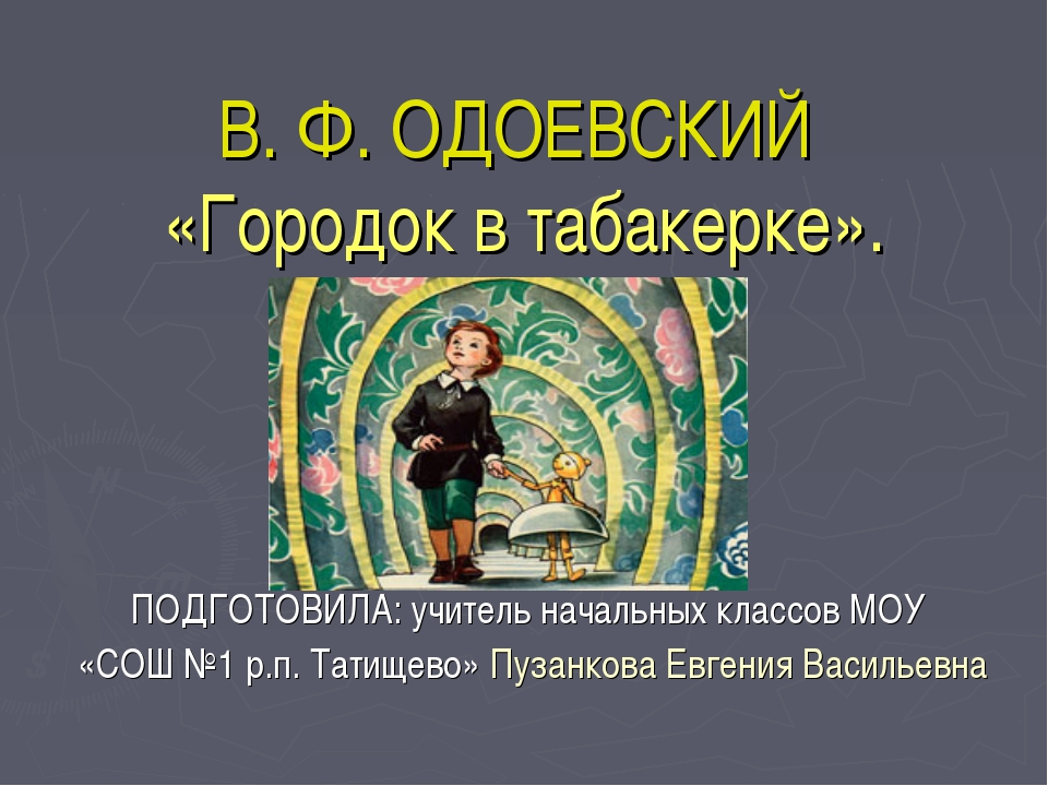 В. Ф. ОДОЕВСКИЙ «Городок в табакерке». ПОДГОТОВИЛА: учитель начальных классов...