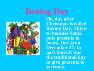 Boxing Day The day after Christmas is called Boxing Day. This is so because S