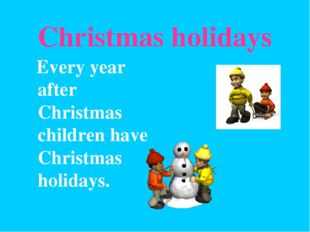 Christmas holidays Every year after Christmas children have Christmas holidays.