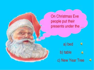 On Christmas Eve people put their presents under the … a) bed b) table c) New