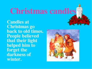 Christmas candles 	Candles at Christmas go back to old times. People believe
