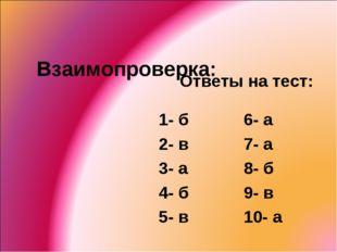 Взаимопроверка: Ответы на тест: 1- б 2- в 3- а 4- б 5- в 6- а 7- а 8- б 9- в