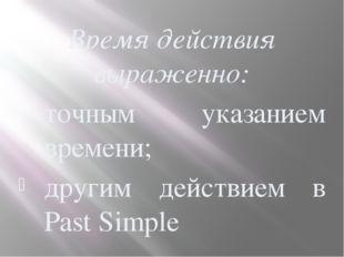 Время действия выраженно: точным указанием времени; другим действием в Past S