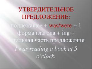 УТВЕРДИТЕЛЬНОЕ ПРЕДЛОЖЕНИЕ: подлежащее + was/were + 1 форма глагола + ing + о