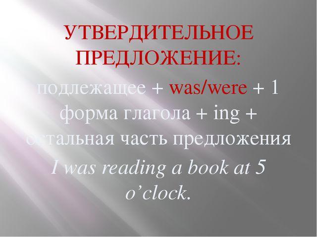 УТВЕРДИТЕЛЬНОЕ ПРЕДЛОЖЕНИЕ: подлежащее + was/were + 1 форма глагола + ing + о...