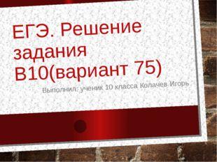 ЕГЭ. Решение задания B10(вариант 75) Выполнил: ученик 10 класса Колачев Игорь